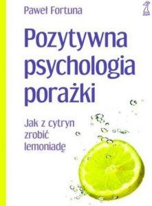 Pozytywne psychologia porażki. Jak z cytryn zrobić lemoniadę.